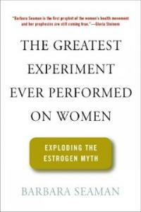 The greatest experiment ever performed on women: exploding the estrogen myth 1st ed