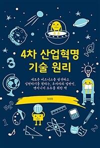 4차 산업혁명 기술 원리 : 새로운 비즈니스를 발견하고 실현하기를 원하는 투자자와 일반인, 엔지니어 모두를 위한 책