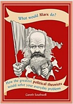 What Would Marx Do? : How the greatest political theorists would solve your everyday problems (Paperback)