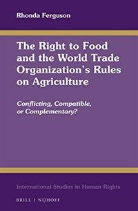 The right to food and the World Trade Organization's rules on agriculture : conflicting, compatible, of complementary?