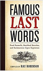 Famous Last Words, Fond Farewells, Deathbed Diatribes, and Exclamations upon Expiration (Hardcover)
