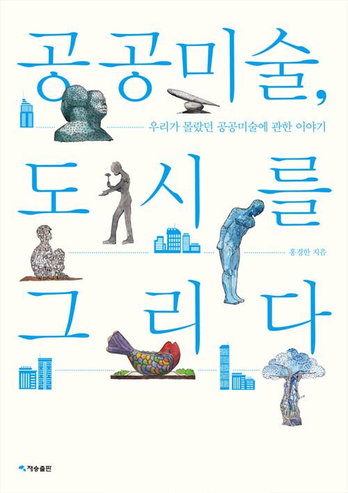공공미술, 도시를 그리다 : 우리가 몰랐던 공공미술에 관한 이야기