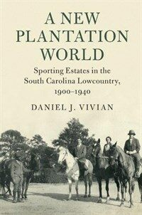 A New Plantation World : Sporting Estates in the South Carolina Lowcountry, 1900-1940 (Hardcover)