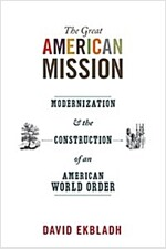 The Great American Mission: Modernization and the Construction of an American World Order (Paperback)