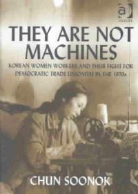 They are not machines : Korean women workers and their fight for democratic trade unionism in the 1970s