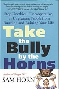 Take the Bully by the Horns: Stop Unethical, Uncooperative, or Unpleasant People from Running and Ruining Your Life (Paperback)