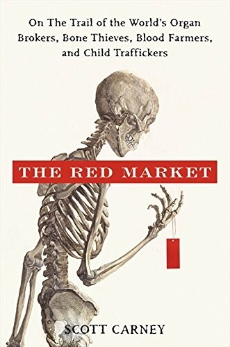 The Red Market: On the Trail of the Worlds Organ Brokers, Bone Thieves, Blood Farmers, and Child Traffickers (Hardcover)