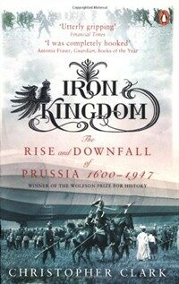 Iron Kingdom : The Rise and Downfall of Prussia, 1600-1947 (Paperback)