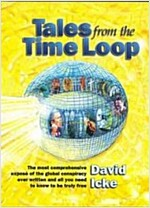 Tales from the Time Loop : The Most Comprehensive Expose of the Global Conspiracy Ever Written and All You Need to Know to be Truly Free (Paperback)