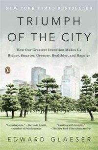 Triumph of the City: How Our Greatest Invention Makes Us Richer, Smarter, Greener, Healthier, and Happier (Paperback)