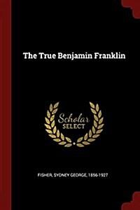 The True Benjamin Franklin (Paperback)