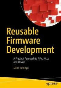 Reusable firmware development [electronic resource] : a practical approach to APIs, HALs and drivers