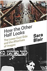 How the Other Half Looks: The Lower East Side and the Afterlives of Images (Hardcover)