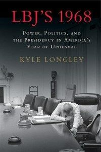 LBJ's 1968 : Power, Politics, and the Presidency in America's Year of Upheaval (Hardcover)