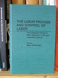 The Labor process and control of labor: the changing nature of work relations in the late twentieth century