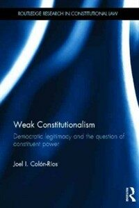 Weak constitutionalism : democratic legitimacy and the question of constituent power