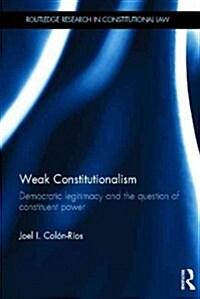 Weak Constitutionalism : Democratic Legitimacy and the Question of Constituent Power (Hardcover)