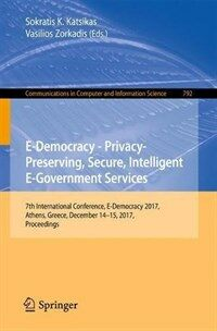 E-democracy – privacy-preserving, secure, intelligent e-government services [electronic resource] : 7th International Conference, E-Democracy 2017, Athens, Greece, December 14-15, 2017, Proceedings