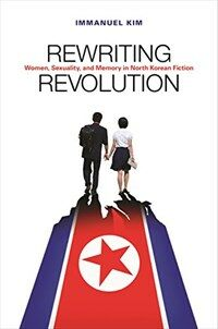 Rewriting revolution : women, sexuality, and memory in North Korean fiction