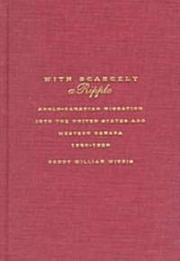 With Scarcely a Ripple: Anglo-Canadian Migration Into the United States and Western Canada, 1880-1920 (Hardcover)