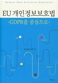 EU 개인정보보호법 : GDPR을 중심으로