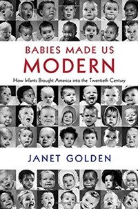 Babies Made Us Modern : How Infants Brought America into the Twentieth Century (Hardcover)