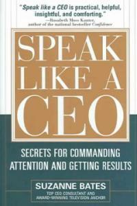 Speak like a CEO : secrets for commanding attention and getting results