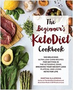 The Beginner\'s Ketodiet Cookbook: Over 100 Delicious Whole Food, Low-Carb Recipes for Getting in the Ketogenic Zone, Breaking Your Weight-Loss Plateau