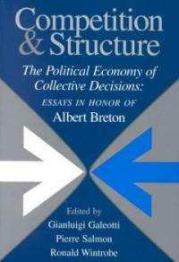 Competition and structure : the political economy of collective decisions : essays in honor of Albert Breton