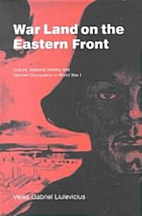 War Land on the Eastern Front : Culture, National Identity, and German Occupation in World War I (Hardcover)