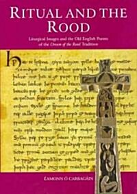 Ritual and the Rood: Liturgical Images and the Old English Poems of the Dream of the Rood Tradition (Hardcover)