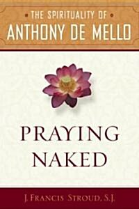 Praying Naked: The Spirituality of Anthony de Mello (Paperback)