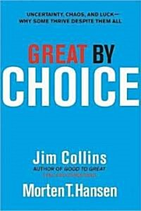 Great by Choice: Uncertainty, Chaos, and Luck--Why Some Thrive Despite Them All (Hardcover)