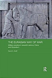 The Eurasian Way of War : Military Practice in Seventh-Century China and Byzantium (Paperback)