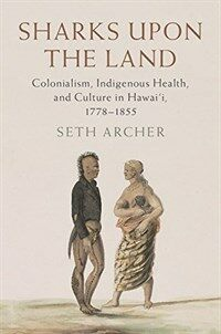 Sharks upon the Land : Colonialism, Indigenous Health, and Culture in Hawai'i, 1778-1855 (Hardcover)