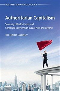Authoritarian Capitalism : Sovereign Wealth Funds and State-Owned Enterprises in East Asia and Beyond (Hardcover)