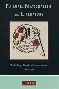 Failure, nationalism, and literature : the making of modern Chinese identity, 1895-1937