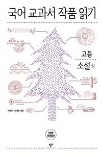 국어 교과서 작품 읽기 고등 소설 - 상 (전면개정판)