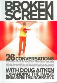 Broken screen : 26 conversations with Doug Aitken : expanding the image breaking the narrative