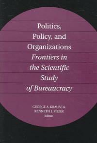 Politics, policy, and organizations : frontiers in the scientific study of bureaucracy 1st paperback ed