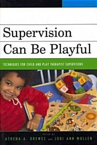 Supervision Can Be Playful: Techniques for Child and Play Therapist Supervisors (Paperback)