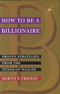How to Be a Billionaire: Proven Strategies from the Titans of Wealth (Paperback)