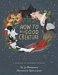 How to Be a Good Creature: A Memoir in Thirteen Animals (Hardcover)