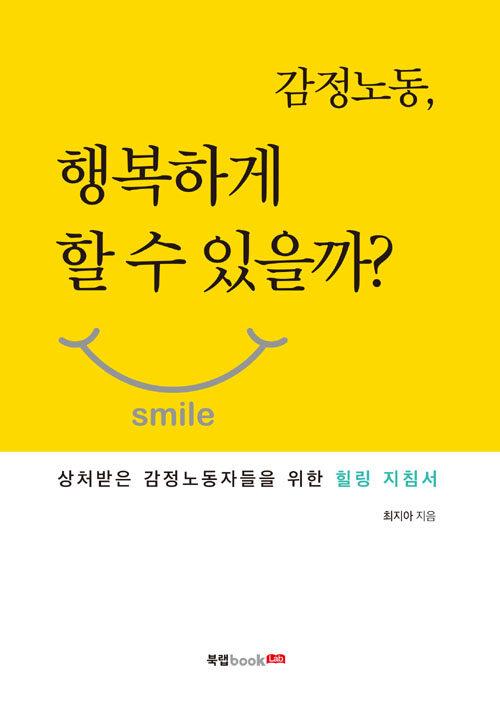 감정노동, 행복하게 할 수 있을까? : 상처받은 감정 노동자들을 위한 힐링 지침서