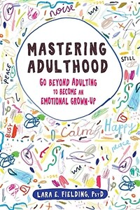 Mastering Adulthood: Go Beyond Adulting to Become an Emotional Grown-Up (Paperback)