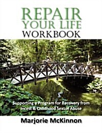 Repair Your Life Workbook: Supporting a Program of Recovery from Incest & Childhood Sexual Abuse (Paperback)