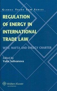 Regulation of energy in international trade law : WTO, NAFTA and Energy Charter