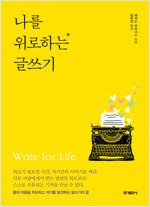 나를 위로하는 글쓰기  : 몸과 마음을 치유하고 자기를 발견하는 글쓰기의 힘
