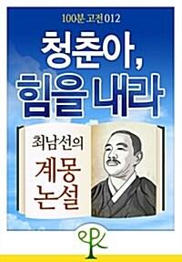 [100분 고전 012] 청춘아, 힘을 내라 - 최남선의 계몽 논설
