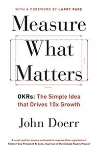 Measure What Matters : OKRs: The Simple Idea that Drives 10x Growth (Paperback)